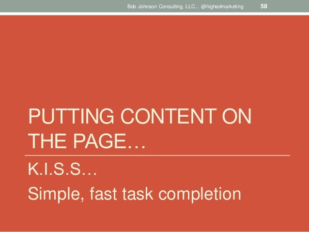 Bob Johnson Consulting, LLC... @highedmarketing  PUTTING CONTENT ON THE PAGE… K.I.S.S… Simple, fast task completion  58