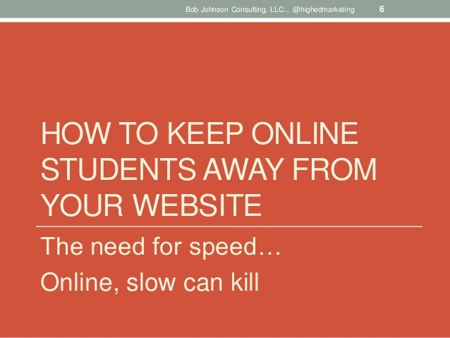 Bob Johnson Consulting, LLC... @highedmarketing  HOW TO KEEP ONLINE STUDENTS AWAY FROM YOUR WEBSITE The need for speed… On...