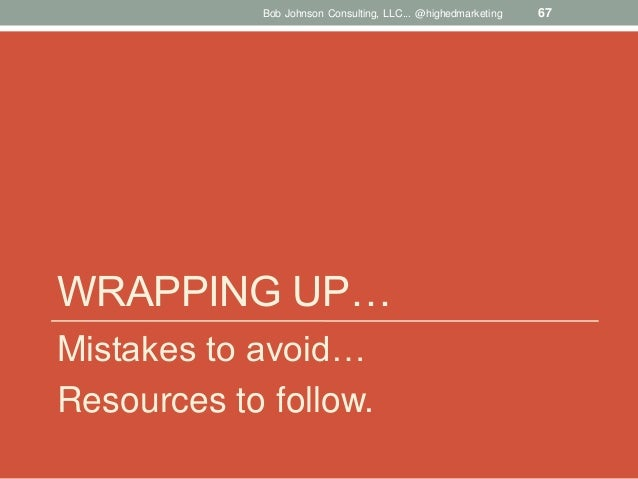 Bob Johnson Consulting, LLC... @highedmarketing  WRAPPING UP… Mistakes to avoid… Resources to follow.  67