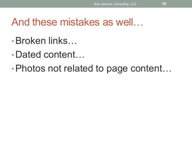 Bob Johnson Consulting, LLC  70  And these mistakes as well… • Broken links…  • Dated content… • Photos not related to pag...