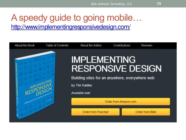 Bob Johnson Consulting, LLC  A speedy guide to going mobile… http://www.implementingresponsivedesign.com/  73