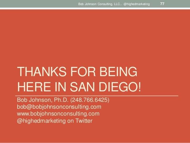 Bob Johnson Consulting, LLC... @highedmarketing  THANKS FOR BEING HERE IN SAN DIEGO! Bob Johnson, Ph.D. (248.766.6425) bob...