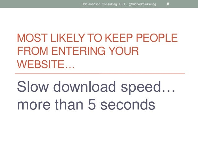 Bob Johnson Consulting, LLC... @highedmarketing  8  MOST LIKELY TO KEEP PEOPLE FROM ENTERING YOUR WEBSITE…  Slow download ...