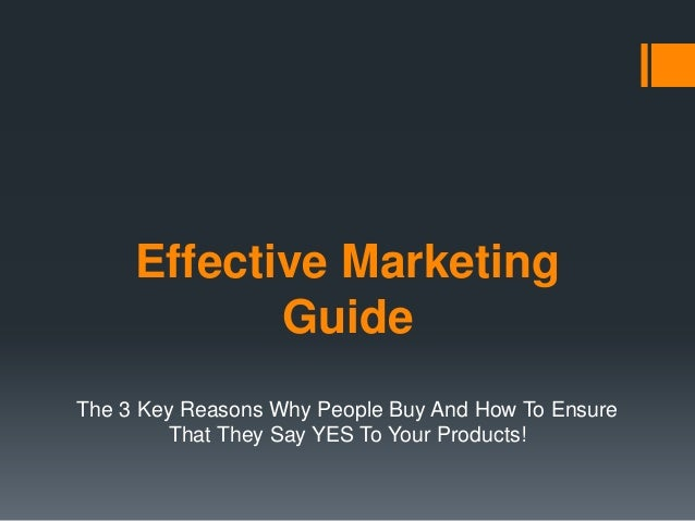 Effective Marketing Guide The 3 Key Reasons Why People Buy And How To Ensure That They Say YES To Your Products!