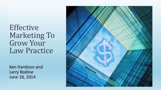Ken Hardison and Larry Bodine June 18, 2014 Effective Marketing To Grow Your Law Practice
