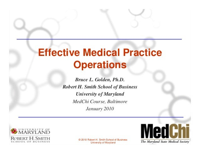 Effective Medical Practice        Operations          Bruce L. Golden, Ph.D.     Robert H. Smith School of Business       ...