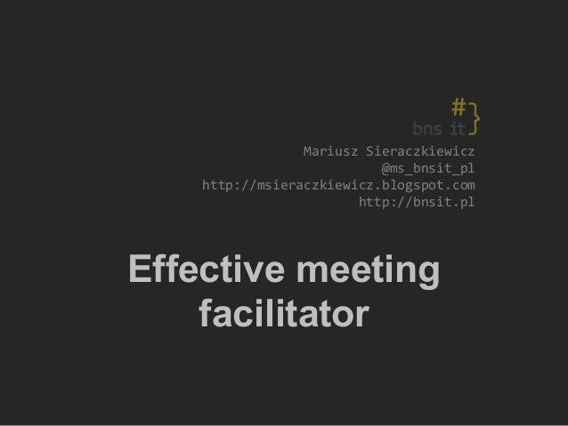MariuszSieraczkiewicz @ms_bnsit_pl http://msieraczkiewicz.blogspot.com http://bnsit.pl Effective meeting facilitator