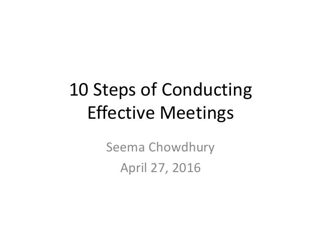 10 Steps of Conducting Effective Meetings Seema Chowdhury April 27, 2016