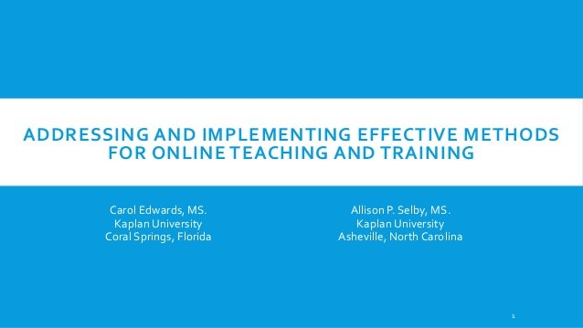 ADDRESSING AND IMPLEMENTING EFFECTIVE METHODS FOR ONLINE TEACHING AND TRAINING Carol Edwards, MS. Kaplan University Coral ...