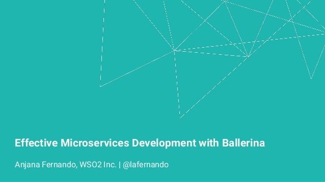 Effective Microservices Development with Ballerina Anjana Fernando, WSO2 Inc. | @lafernando