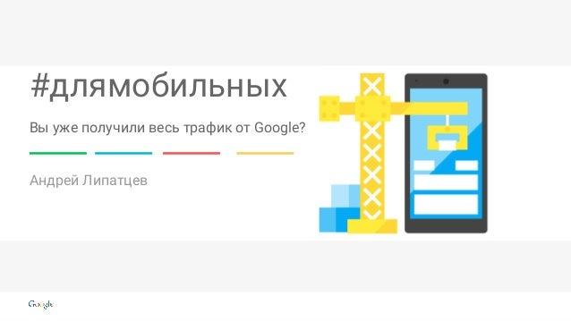 #длямобильных Андрей Липатцев Вы уже получили весь трафик от Google?