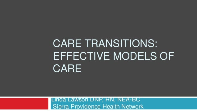 CARE TRANSITIONS: EFFECTIVE MODELS OF CARE Linda Lawson DNP, RN, NEA-BC Sierra Providence Health Network