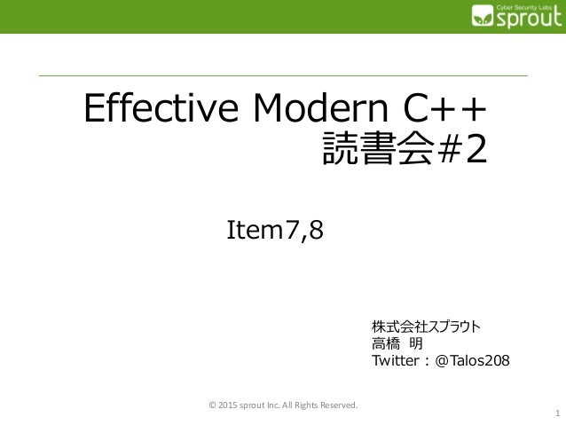 Effective Modern C++ 読書会#2 Item7,8 © 2015 sprout Inc. All Rights Reserved. 1 株式会社スプラウト 高橋 明 Twitter : @Talos208