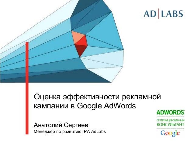 Оценка эффективности рекламной кампании в Google AdWords Анатолий Сергеев Менеджер по развитию, РА AdLabs