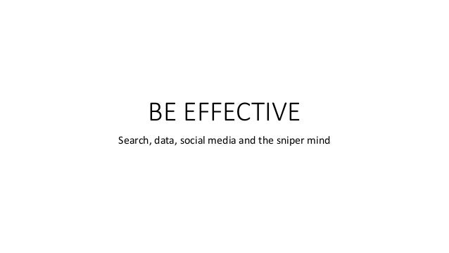 BE EFFECTIVE Search, data, social media and the sniper mind
