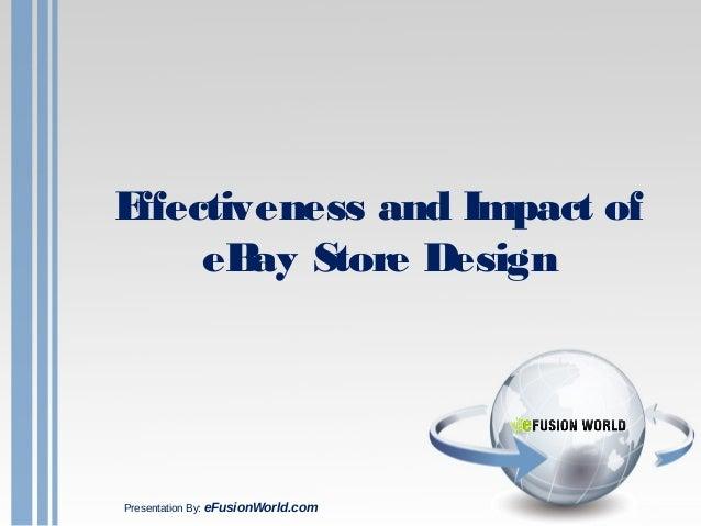Effectiveness and Impact of eBay Store Design Presentation By: eFusionWorld.com