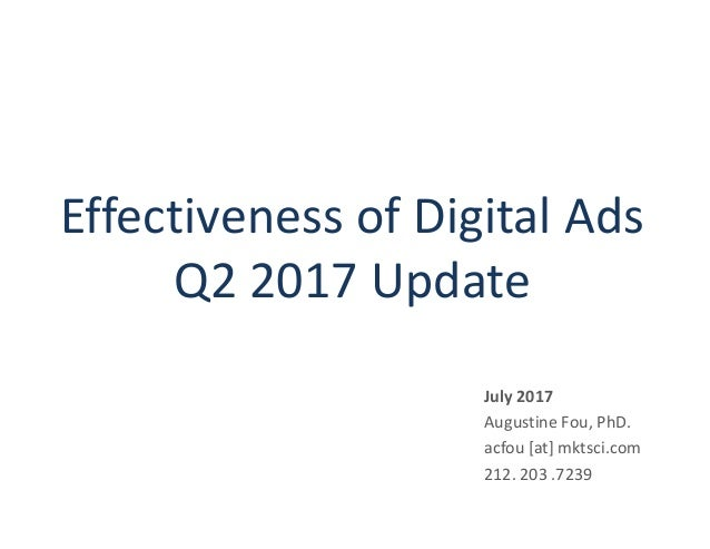 Effectiveness of Digital Ads Q2 2017 Update July 2017 Augustine Fou, PhD. acfou [at] mktsci.com 212. 203 .7239