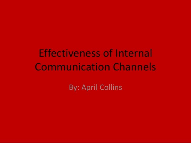Effectiveness of InternalCommunication ChannelsBy: April Collins