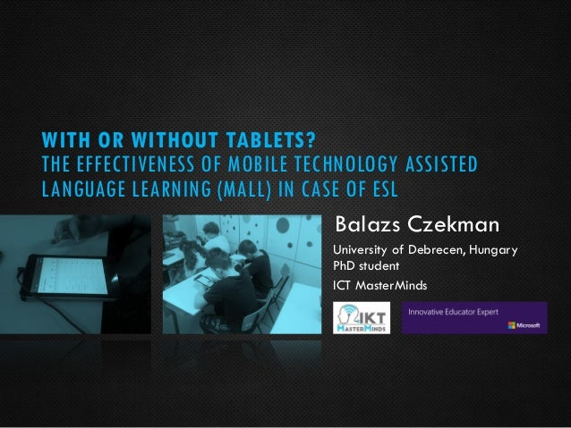 WITH OR WITHOUT TABLETS? THE EFFECTIVENESS OF MOBILE TECHNOLOGY ASSISTED LANGUAGE LEARNING (MALL) IN CASE OF ESL Balazs Cz...