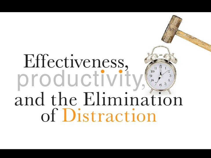 ..  Effectiveness, productivity, and the Elimination    of Distraction