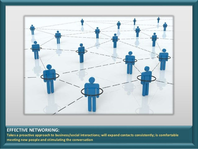 EFFECTIVE NETWORKING: Takes a proactive approach to business/social interactions; will expand contacts consistently; is co...