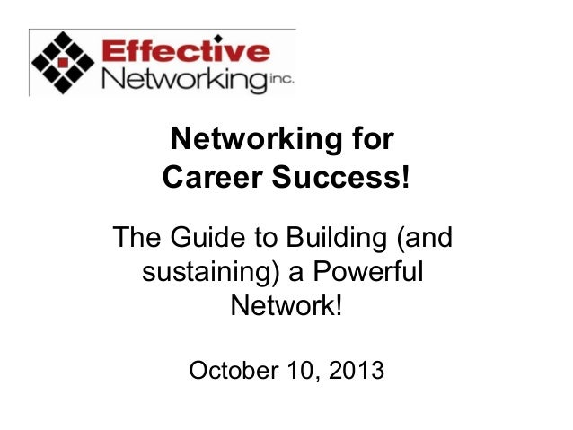 Networking for Career Success! The Guide to Building (and sustaining) a Powerful Network! October 10, 2013