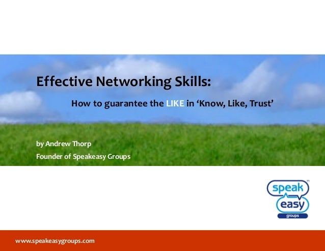 www.speakeasygroups.com Effective Networking Skills: How to guarantee the LIKE in 'Know, Like, Trust' by Andrew Thorp Foun...