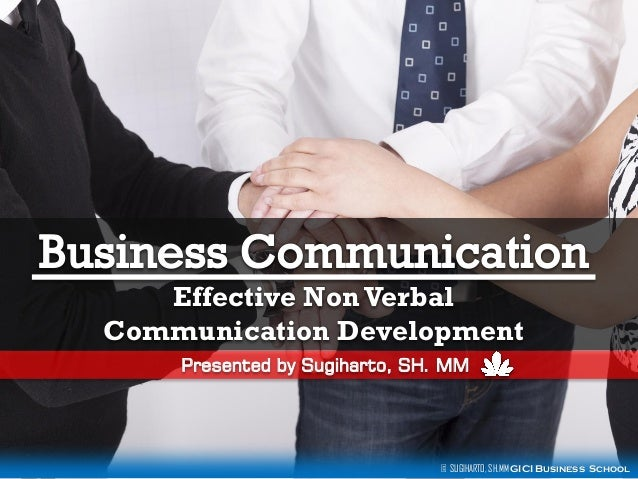 Effective Non Verbal Communication Development Presented by Sugiharto, SH. MM  © SUGIHARTO, SH.MM GICI Business School
