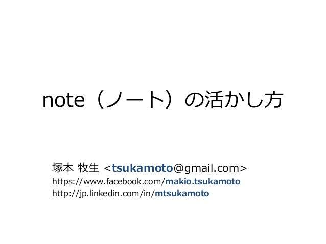 note(ノート)の活かし方 塚本 牧生 <tsukamoto@gmail.com> https://www.facebook.com/makio.tsukamoto http://jp.linkedin.com/in/mtsukamoto