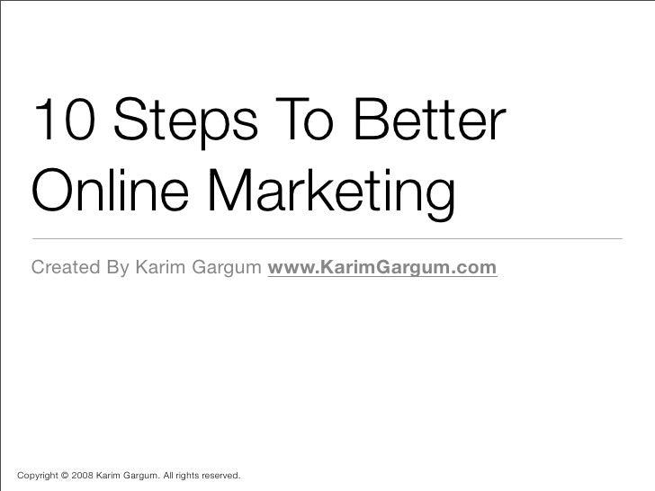 10 Steps To Better    Online Marketing    Created By Karim Gargum www.KarimGargum.com     Copyright © 2008 Karim Gargum. A...