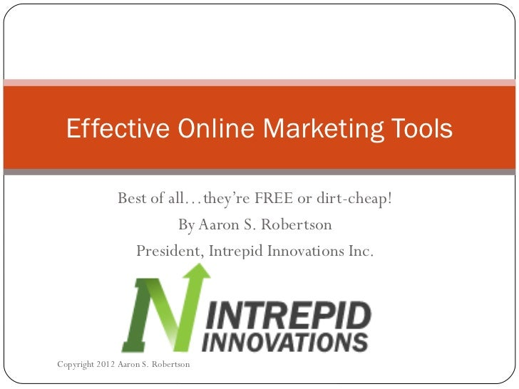 Best of all…they're FREE or dirt-cheap! By Aaron S. Robertson President, Intrepid Innovations Inc. Effective Online Market...