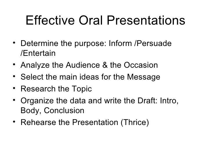Effective Oral Presentations <ul><li>Determine the purpose: Inform /Persuade /Entertain </li></ul><ul><li>Analyze the Audi...