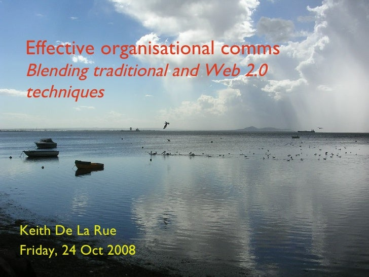 Effective organisational comms  Blending traditional and Web 2.0 techniques Keith De La Rue Friday, 24 Oct 2008