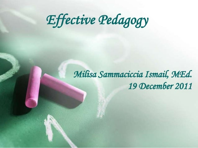 Effective Pedagogy Milisa Sammaciccia Ismail, MEd. 19 December 2011