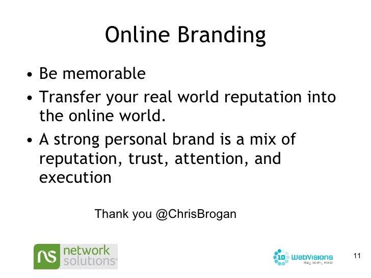 Online Branding <ul><li>Be memorable </li></ul><ul><li>Transfer your real world reputation into the online world.  </li></...