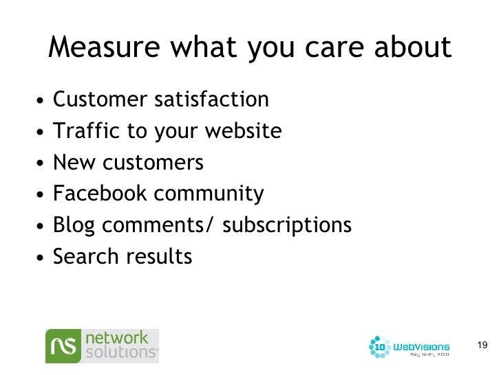 Measure what you care about <ul><li>Customer satisfaction </li></ul><ul><li>Traffic to your website </li></ul><ul><li>New ...