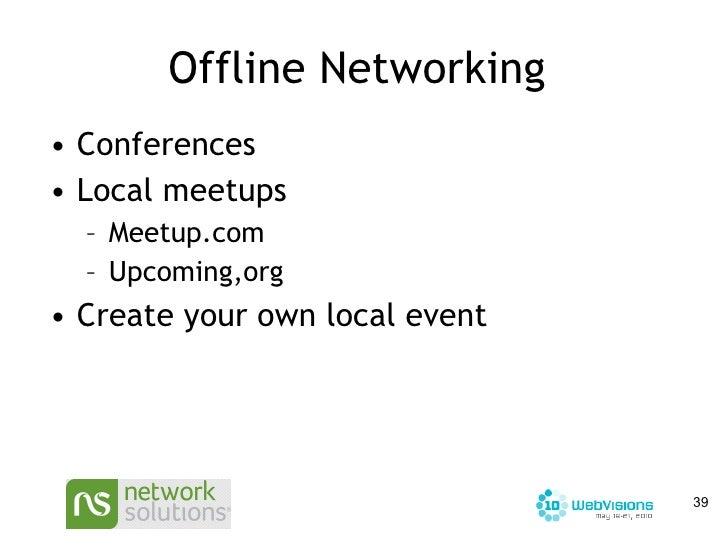 Offline Networking  <ul><li>Conferences </li></ul><ul><li>Local meetups </li></ul><ul><ul><li>Meetup.com </li></ul></ul><u...