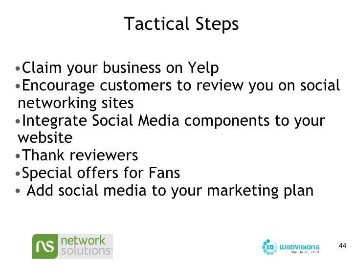 Tactical Steps <ul><ul><li>Claim your business on Yelp </li></ul></ul><ul><ul><li>Encourage customers to review you on soc...