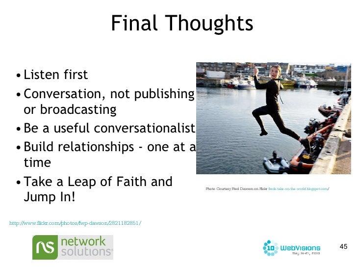 Final Thoughts <ul><li>Listen first </li></ul><ul><li>Conversation, not publishing or broadcasting </li></ul><ul><li>Be a ...