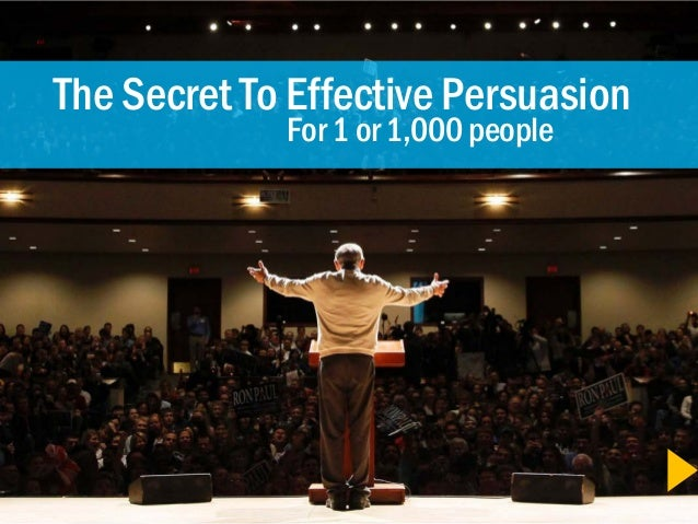 The Secret To Effective Persuasion             For 1 or 1,000 people
