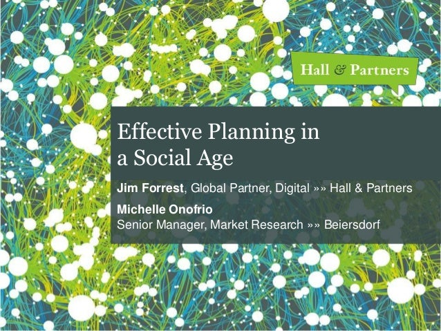 Effective Planning in a Social Age Jim Forrest, Global Partner, Digital »» Hall & Partners Michelle Onofrio Senior Manager...