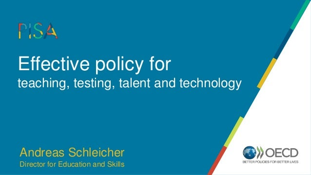 Effective policy for teaching, testing, talent and technology Andreas Schleicher Director for Education and Skills