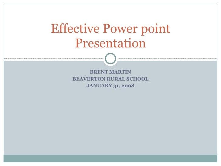 BRENT MARTIN BEAVERTON RURAL SCHOOL JANUARY 31, 2008 Effective Power point Presentation