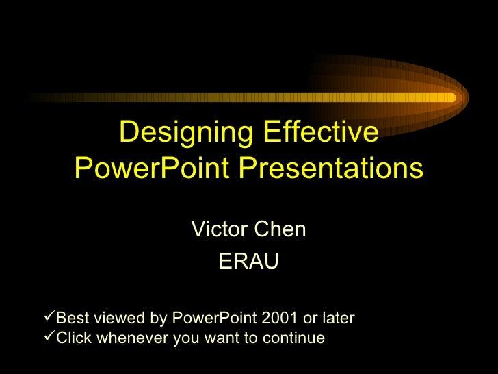 Designing Effective PowerPoint Presentations Victor Chen ERAU <ul><li>Best viewed by PowerPoint 2001 or later </li></ul><u...