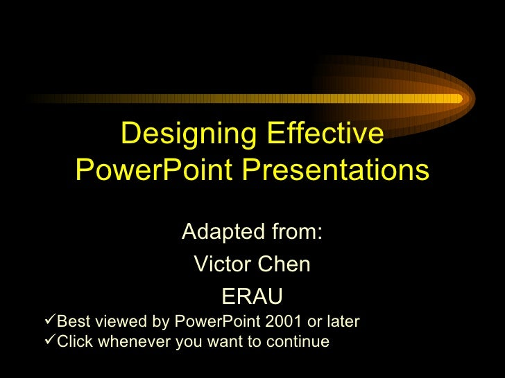 Designing Effective PowerPoint Presentations Adapted from: Victor Chen ERAU <ul><li>Best viewed by PowerPoint 2001 or late...