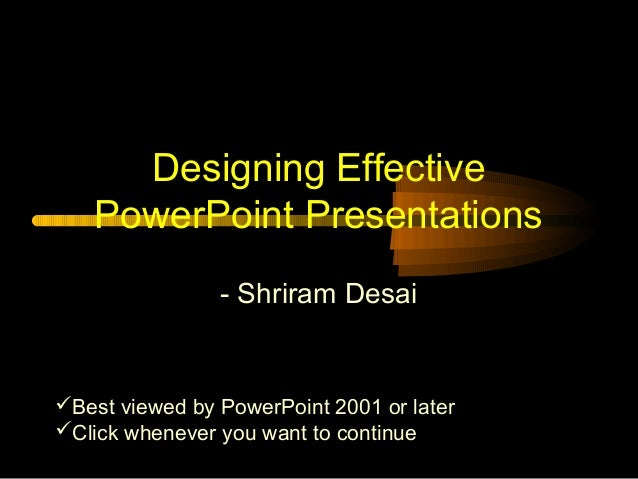 Designing Effective PowerPoint Presentations - Shriram Desai  Best viewed by PowerPoint 2001 or later Click whenever you...