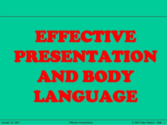 © 2007 Peter Masucci - Slide - 1January 26, 2007 Effective Presentations EFFECTIVE PRESENTATION AND BODY LANGUAGE