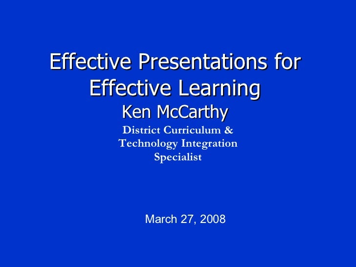 Effective Presentations for Effective Learning Ken McCarthy March 27, 2008 District Curriculum & Technology Integration Sp...