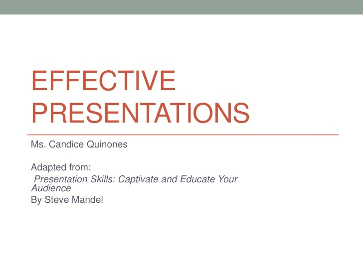 EFFECTIVEPRESENTATIONSMs. Candice QuinonesAdapted from:Presentation Skills: Captivate and Educate YourAudienceBy Steve Man...