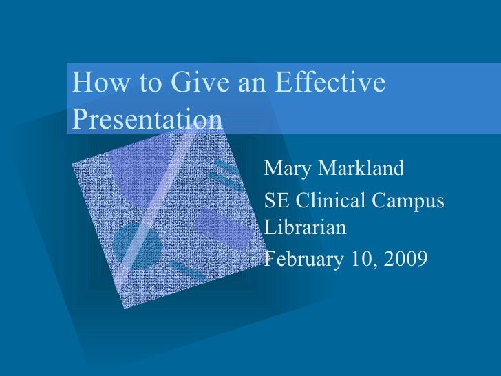 How to Give an Effective Presentation Mary Markland SE Clinical Campus Librarian February 10, 2009